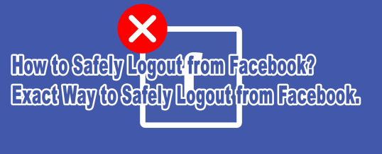 How to Safely Logout from Facebook? Exact Way to Safely Logout from Facebook.